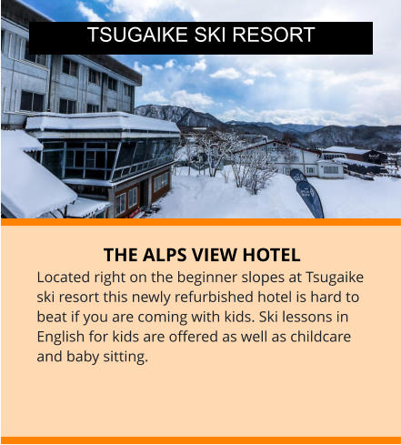 THE ALPS VIEW HOTEL Located right on the beginner slopes at Tsugaike ski resort this newly refurbished hotel is hard to beat if you are coming with kids. Ski lessons in English for kids are offered as well as childcare and baby sitting.  TSUGAIKE SKI RESORT